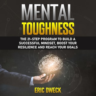 Mental Toughness: The 21-Step Program to Build a Successful Mindset, Boost Your Resilience and Reach Your Goals
