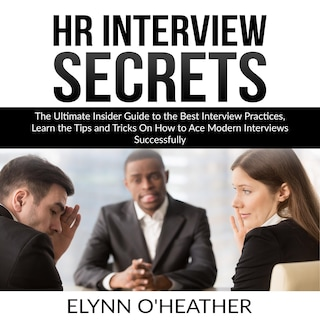 HR Interview Secrets: The Ultimate Insider Guide to the Best Interview Practices, Learn the Tips and Tricks On How to Ace Modern Interviews Successfully