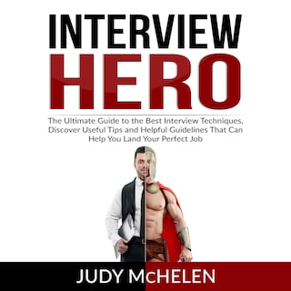 Interview Hero: The Ultimate Guide to the Best Interview Techniques, Discover Useful Tips and Helpful Guidelines That Can Help You Land Your Perfect Job
