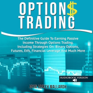 Options Trading: The Definitive Guide To Earning Passive Income Through Options Trading. Including Strategies On: Binary Options, Futures, Etfs, Financial Leverage And Much More
