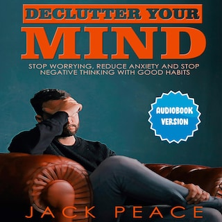 Declutter Your Mind: Stop Worrying, Reduce Anxiety And Stop Negative Thinking With Good Habits