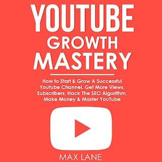 YouTube Growth Mastery: How to Start & Grow A Successful Youtube Channel. Get More Views, Subscribers, Hack The Algorithm, Make Money & Master YouTube.