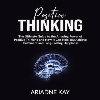 Positive Thinking: The Ultimate Guide to the Amazing Power of Positive Thinking and How It Can Help You Achieve Fulfilment and Long-Lasting Happiness