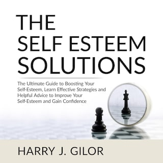 The Self Esteem Solutions: The Ultimate Guide to Boosting Your Self-Esteem, Learn Effective Strategies and Helpful Advice to Improve Your Self-Esteem and Gain Confidence