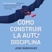 Como construir la autodisciplina: Desarolla la fuerza de voluntad para resistir tentaciones y lograr tus objetivos a largo plazo