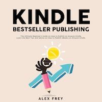 Kindle Bestseller Publishing: The Ultimate Beginner's Guide on How to Publish on Amazon Kindle, Learn the Best Tips and Advice on How to Publish eBooks on Amazon Kindle