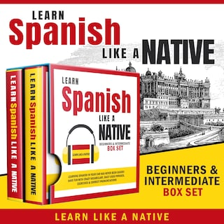 Learn Spanish Like a Native – Beginners & Intermediate Box Set: Learning Spanish in Your Car Has Never Been Easier! Have Fun with Crazy Vocabulary, Daily Used Phrases & Correct Pronunciations