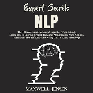 Expert Secrets – NLP: The Ultimate Guide for Neuro-Linguistic Programming Learn how to Improve Critical Thinking, Manipulation, Mind Control, Persuasion, and Self-Discipline, Using CBT & Dark Psychology