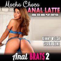 Mocha Choca Anal Latte : Anal Brats 2 (Anal Sex Anal Play Erotica)
