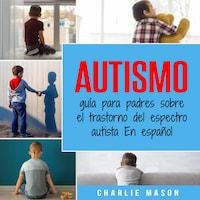 Autismo: guía para padres sobre el trastorno del espectro autista En español (Spanish Edition)