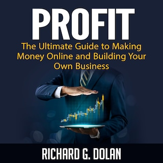 Profit: The Ultimate Guide to Making Money Online and Building Your Own Business