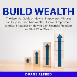 Build Wealth: The Essential Guide on How an Empowered Mindset Can Help You Find True Wealth, Discover Empowered Mindset Strategies on How to Gain Financial Freedom and Build Your Wealth