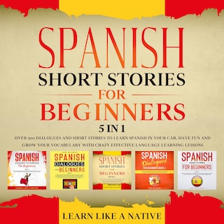 Spanish Short Stories for Beginners – 5 in 1: Over 500 Dialogues & Short Stories to Learn Spanish in your Car. Have Fun and Grow your Vocabulary with Crazy Effective Language Learning Lessons