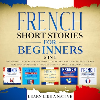 French Short Stories for Beginners – 5 in 1: Over 500 Dialogues & Short Stories to Learn French in your Car. Have Fun and Grow your Vocabulary with Crazy Effective Language Learning Lessons