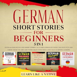 German Short Stories for Beginners – 5 in 1: Over 500 Dialogues & Short Stories to Learn German in your Car. Have Fun and Grow your Vocabulary with Crazy Effective Language Learning Lessons