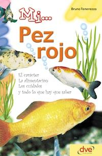 Mi... pez rojo: El carácter, la alimentación, los cuidados y todo lo que hay que saber