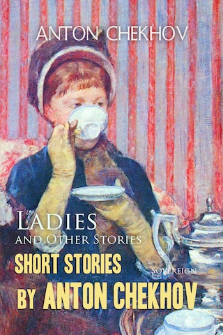 Short Stories by Anton Chekhov Volume 6: Ladies and Other Stories