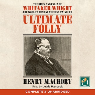 Ultimate Folly: The Rise and Falls of Whitaker Wright