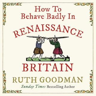How to Behave Badly in Renaissance Britain