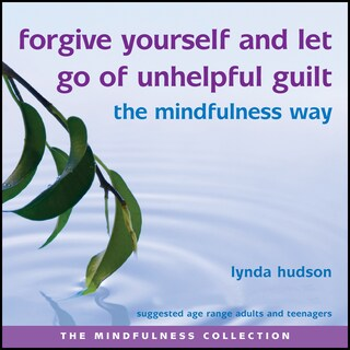 Forgive Yourself and Let Go of Unhelpful Guilt