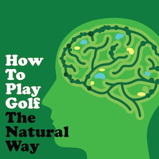How To Play Golf The Natural Way Using Your Mind And Body