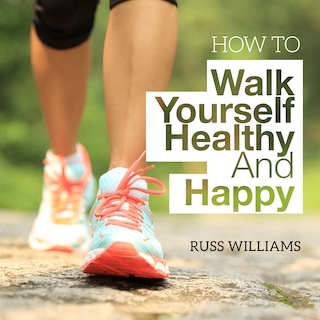 How To Walk Yourself Healthy And Happy
