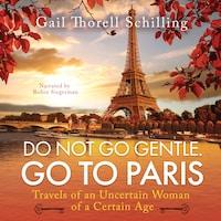 Do Not Go Gentle. Go To Paris