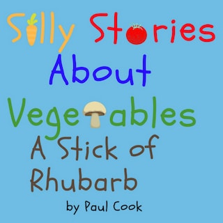 Silly Stories About Vegetables: A Stick Of Rhubarb
