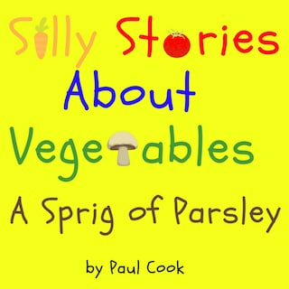 Silly Stories About Vegetables: A Sprig Of Parsley