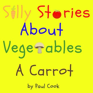 Silly Stories About Vegetables: A Carrot