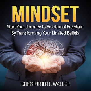 Mindset: Start Your Journey to Emotional Freedom By Transforming Your Limited Beliefs