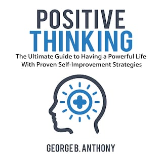 Positive Thinking: The Ultimate Guide to Having a Powerful Life With Proven Self-Improvement Strategies
