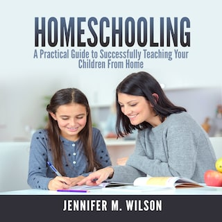 Homeschooling: A Practical Guide to Successfully Teaching Your Children From Home