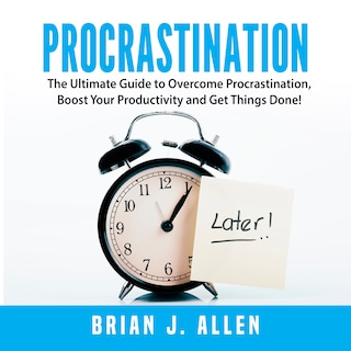 Procrastination: The Ultimate Guide to Overcome Procrastination, Boost Your Productivity and Get Things Done!