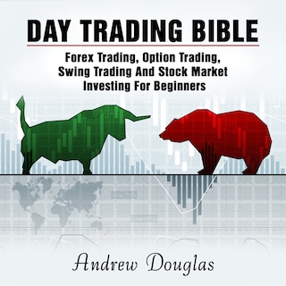 Day Trading Bible: Forex Trading, Option Trading, Swing Trading And Stock Market Investing For Beginners