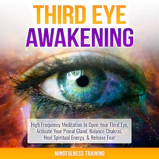 Third Eye Awakening: High Frequency Meditation to Open Your Third Eye, Activate Your Pineal Gland, Balance Chakras, Heal Spiritual Energy, & Release Fear (Chakra Meditation, Self-Hypnosis, & Spiritual Healing Positive Affirmations)