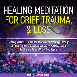 Healing Meditation for Grief, Trauma, & Loss: Healing Music & Guided Meditation For Working Through Difficult Times, Depression, Anxiety, Panic Attacks, & Chronic Stress While You Sleep (Self Hypnosis for Anxiety Relief, Stress Reduction, & Relaxatio