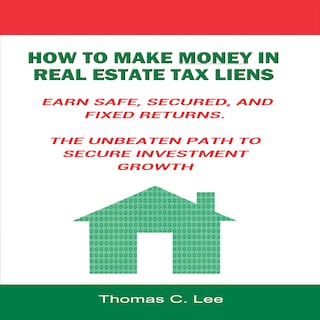 How to Make Money in Real Estate Tax Liens - Earn Safe, Secured, and Fixed Returns - The Unbeaten Path to Secure Investment Growth
