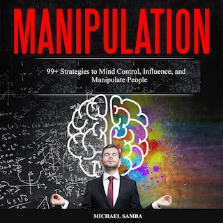 Manipulation: 99+ Strategies to Mind Control, Influence, and Manipulate People