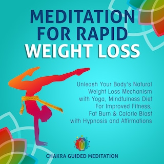 Meditation For Rapid Weight Loss: Unleash Your Body's Natural Weight Loss Mechanism with Yoga, Mindfulness Diet For Improved Fitness, Fat Burn & Calorie Blast with Hypnosis and Affirmations