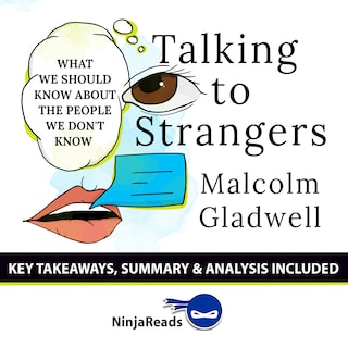 Talking to Strangers: What We Should Know about the People We Don't Know by Malcolm Gladwell: Key Takeaways, Summary & Analysis Included