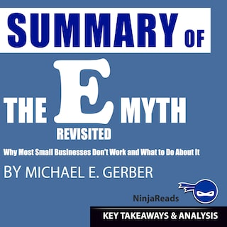 Summary of E-Myth Revisited: Why Most Small Businesses Don't Work and What to Do About It by Michael E. Gerber: Key Takeaways & Analysis Included