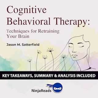 Cognitive Behavioral Therapy: Techniques for Retraining Your Brain by Jason M. Satterfield & The Great Courses: Key Takeaways, Summary & Analysis Included