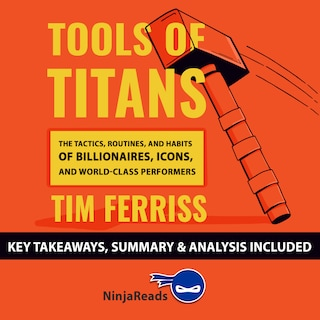 Tools of Titans: The Tactics, Routines, and Habits of Billionaires, Icons, and World-Class Performers by Tim Ferriss: Key Takeaways, Summary & Analysis Included