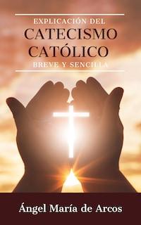 Explicación del catecismo católico breve y sencilla