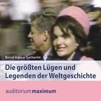 Die größten Lügen und Legenden der Weltgeschichte (Ungekürzt)