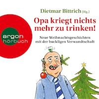 Opa kriegt nichts mehr zu trinken! - Neue Weihnachtsgeschichten mit der buckligen Verwandtschaft (Gekürzt)