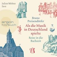 Als die Musik in Deutschland spielte - Reise in die Bachzeit (Ungekürzte Lesung)