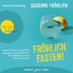 Fröhlich Fasten! - Macht Verzicht tatsächlich gesünder und glücklicher? Ein Selbstversuch mit allen Antworten! (Autorinnenlesung)