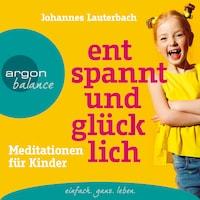 Entspannt und glücklich - Meditationen für Kinder (Ungekürzt)
